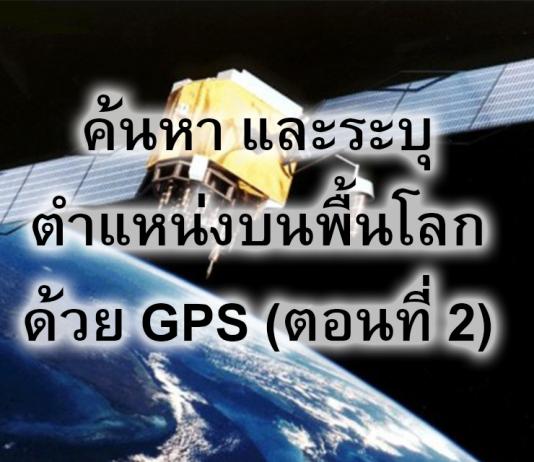 ค้นหา และระบุตำแหน่งบนพื้นโลกด้วย GPS (ตอนที่ 2)