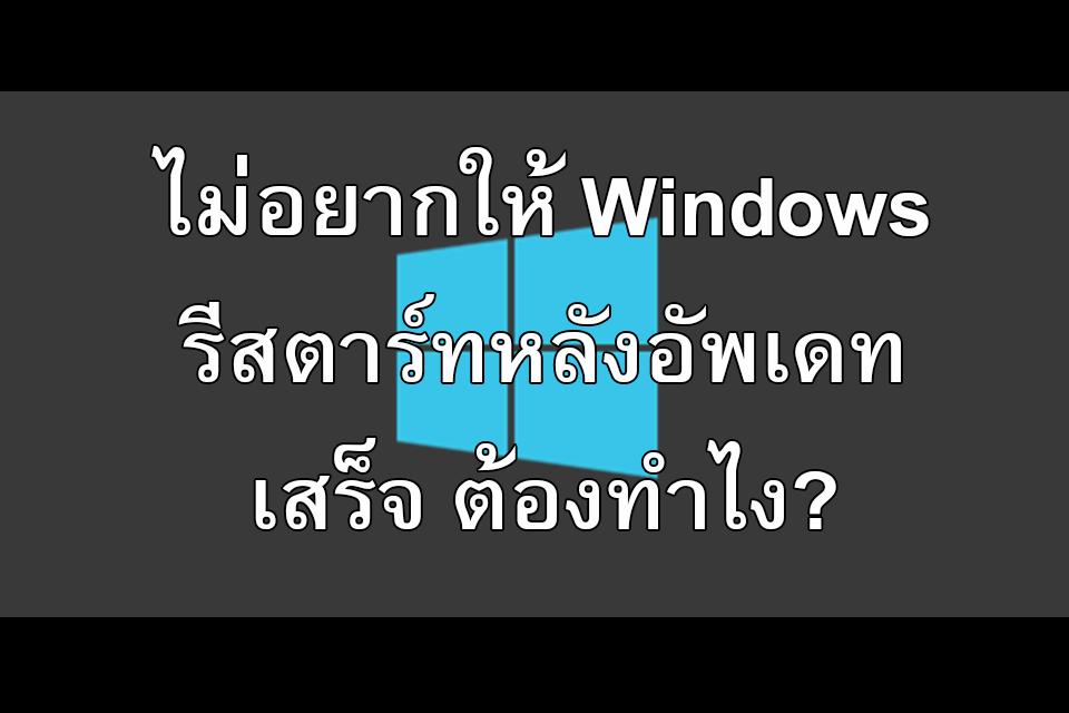 ไม่อยากให้ Windows รีสตาร์ทหลังอัพเดทเสร็จ ต้องทำไง?