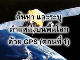 ค้นหา และระบุตำแหน่งบนพื้นโลกด้วย GPS (ตอนที่ 1)